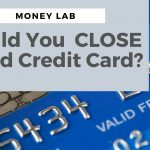 Why Closing a Credit Card Could HURT Your Credit Score
