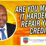 CREDIT REPAIR ARE YOU MAKING IT HARDER THAN IT SHOULD BE