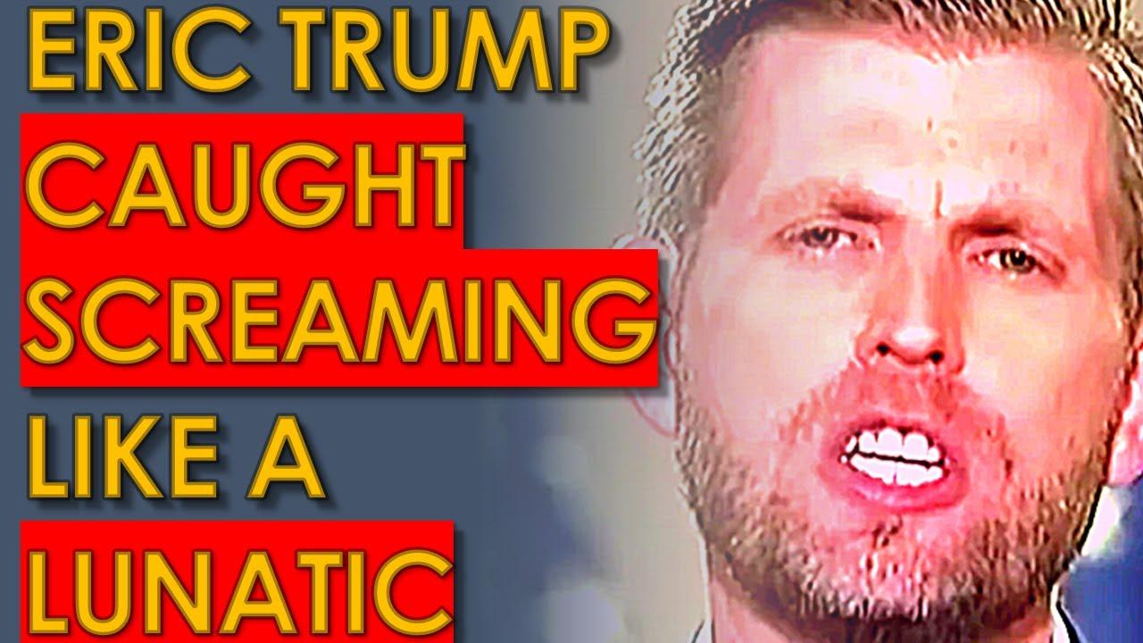 Eric Trump Found SCREAMING like an INSANE Lunatic